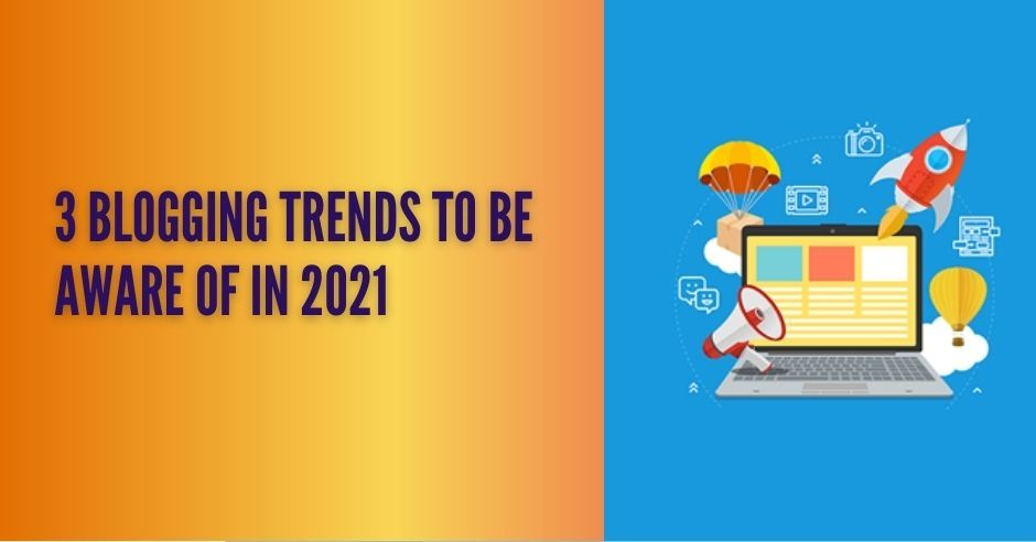 3 Blogging Trends to Follow in 2021